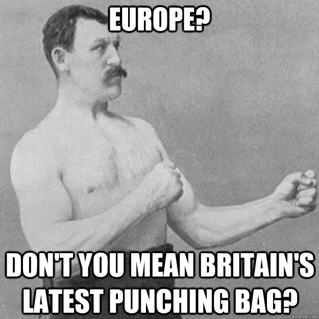 Europe?  Don't you mean Britain's latest punching bag? - Europe?  Don't you mean Britain's latest punching bag?  overly manly man