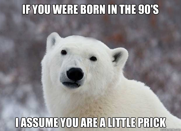 If you were born in the 90's I assume you are a little prick - If you were born in the 90's I assume you are a little prick  Popular Opinion Polar Bear