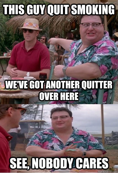this guy quit smoking we've got another quitter over here see, nobody cares - this guy quit smoking we've got another quitter over here see, nobody cares  Nobody Cares