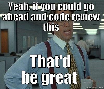 LUMBERG CODE REVIEW  - YEAH, IF YOU COULD GO AHEAD AND CODE REVIEW THIS THAT'D BE GREAT  Bill Lumbergh