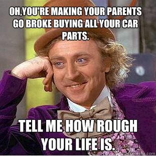 Oh You Re Making Your Parents Go Broke Buying All Your Car Parts