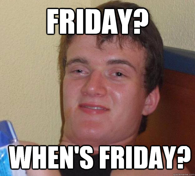 Friday?  when's Friday? - Friday?  when's Friday?  10 Guy