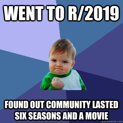 Went to r/2019 found out community lasted six seasons and ...