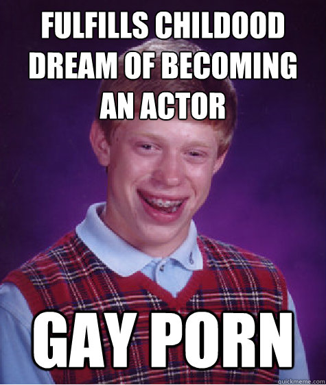 Fulfills Childood dream of becoming an actor Gay Porn - Fulfills Childood dream of becoming an actor Gay Porn  Bad Luck Brian