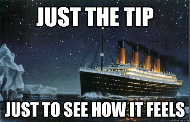 Just the tip Just to see how it feels - Just the tip Just to see how it feels  Scumbag Titanic