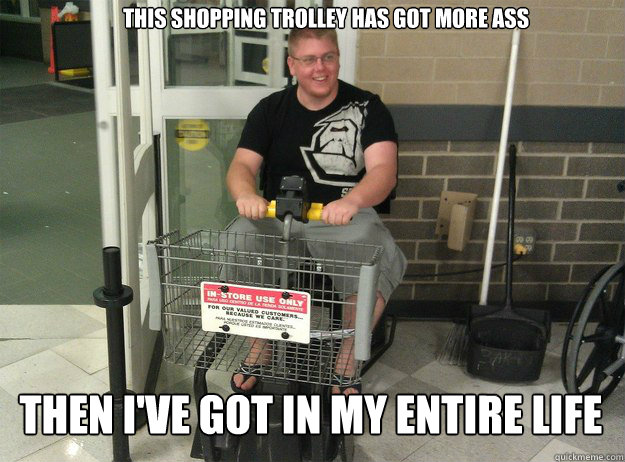 this shopping trolley has got more ass Then i've got in my entire life