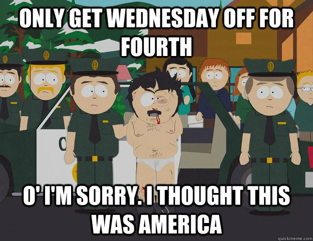 Only Get Wednesday Off For Fourth O' I'm Sorry. I THOUGHT THIS WAS AMERICA