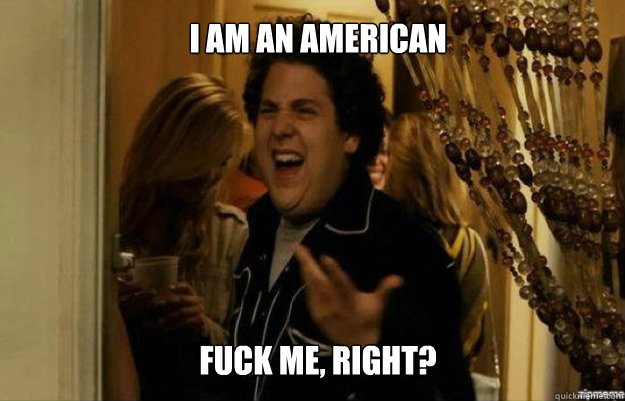 I am an American FUCK ME, RIGHT? - I am an American FUCK ME, RIGHT?  fuck me right