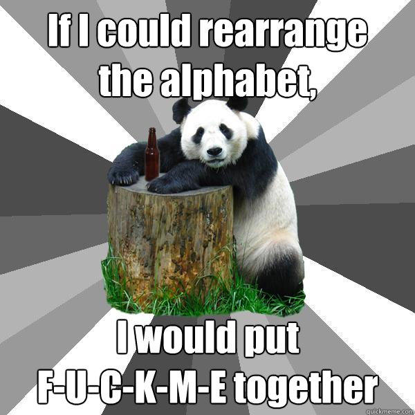 If I could rearrange the alphabet, I would put F-U-C-K-M-E together - If I could rearrange the alphabet, I would put F-U-C-K-M-E together  Pickup-Line Panda