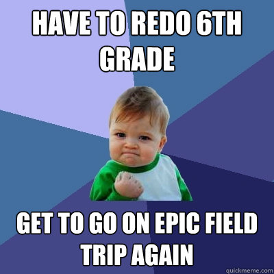 Have to redo 6th grade Get to go on epic field trip again - Have to redo 6th grade Get to go on epic field trip again  Success Kid