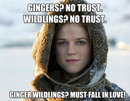 Gingers? No Trust. Wildlings? No Trust. Ginger Wildlings? MUST Fall in Love!