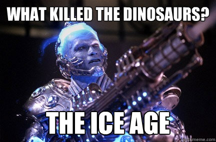 what killed the dinosaurs? the ice age  Bad Pun Mr Freeze