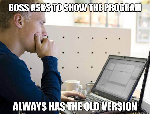 BOSS ASKS TO SHOW THE PROGRAM ALWAYS HAS THE OLD VERSION - BOSS ASKS TO SHOW THE PROGRAM ALWAYS HAS THE OLD VERSION  Programmer