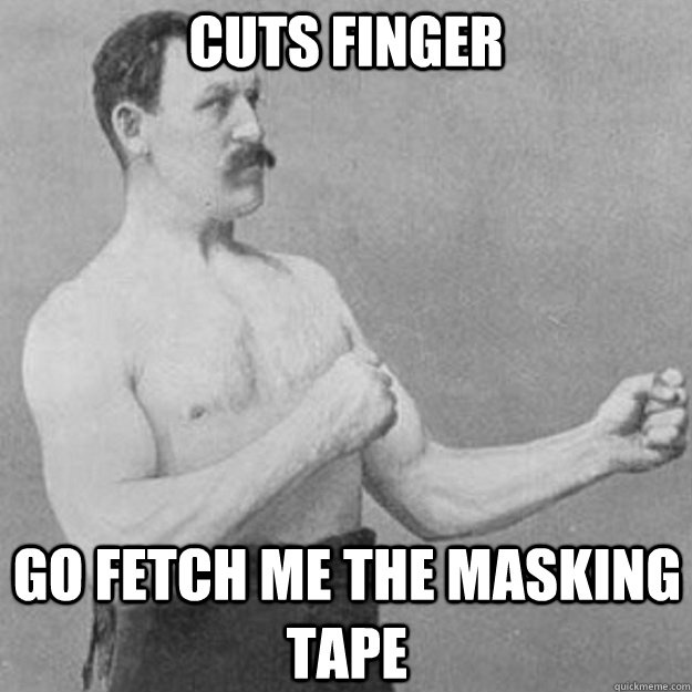 cuts finger go fetch me the masking tape - cuts finger go fetch me the masking tape  overly manly man