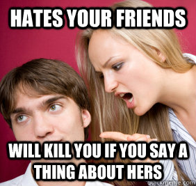 hates your friends  will kill you if you say a thing about hers