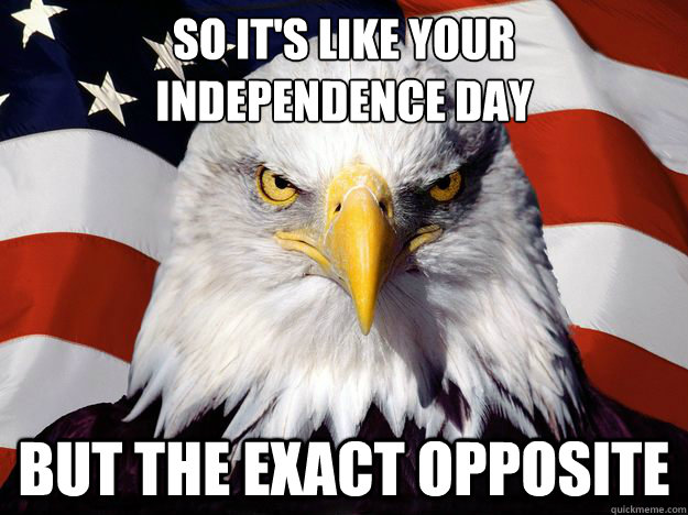 so it's like your  independence day but the exact opposite - so it's like your  independence day but the exact opposite  One-up America