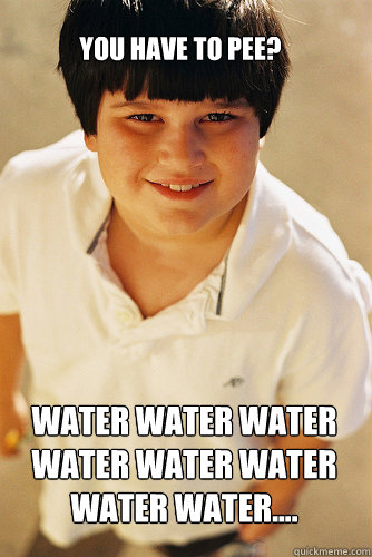 You have to pee? Water water water water water water water water....