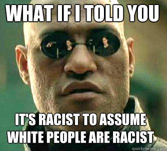 what if i told you It's racist to assume white people are racist