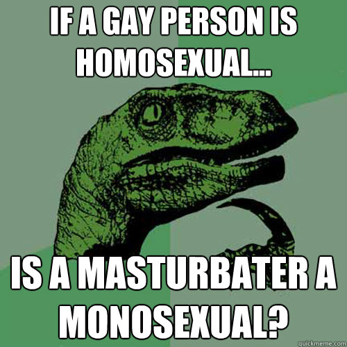if a gay person is Homosexual... is a masturbater a monosexual?  - if a gay person is Homosexual... is a masturbater a monosexual?   Philosoraptor