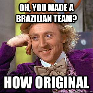 Oh, you made a Brazilian team? How original - Oh, you made a Brazilian team? How original  Condescending Wonka