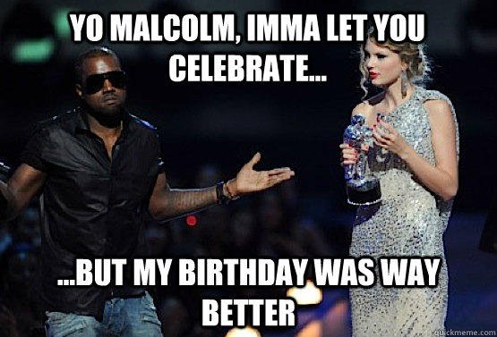 yo malcolm, imma let you celebrate... ...but my birthday was way better  kanye west