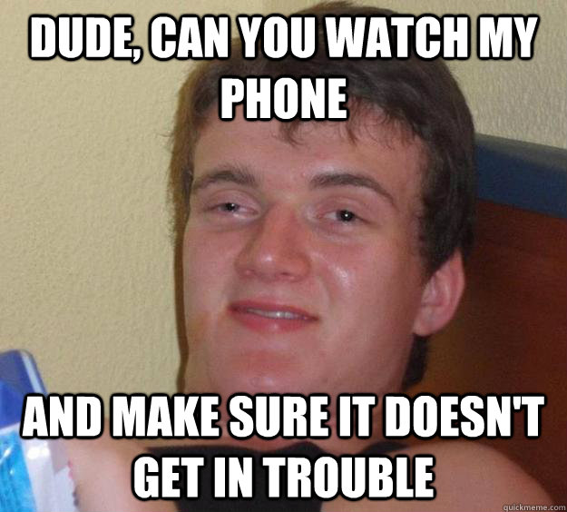 Dude, can you watch my phone and make sure it doesn't get in trouble - Dude, can you watch my phone and make sure it doesn't get in trouble  10 Guy