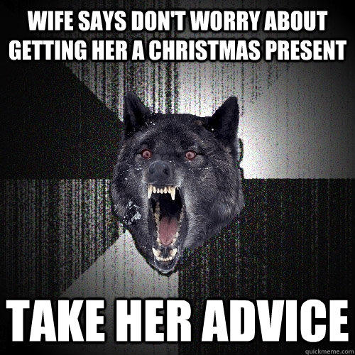 Wife says don't worry about getting her a Christmas present Take her advice - Wife says don't worry about getting her a Christmas present Take her advice  Insanity Wolf