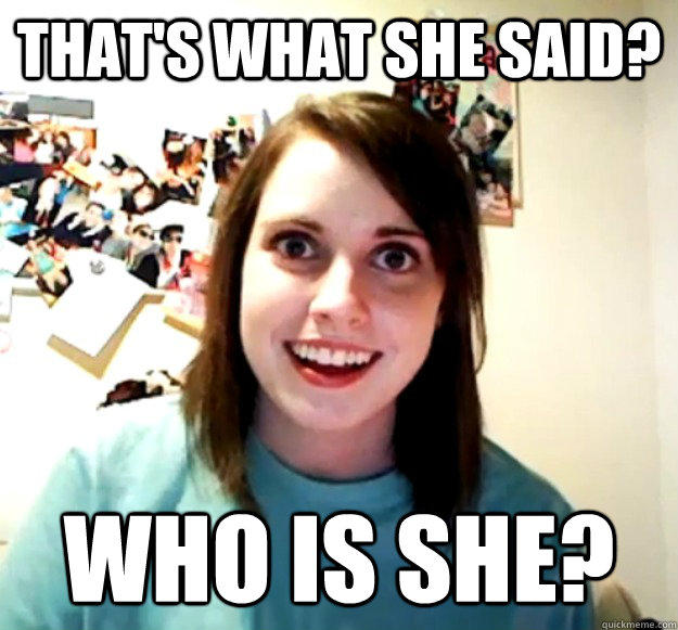 That's what she said? Who is she? - That's what she said? Who is she?  Overly Attached Girlfriend