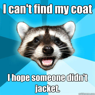 I can't find my coat I hope someone didn't jacket. - I can't find my coat I hope someone didn't jacket.  Lame Pun Coon