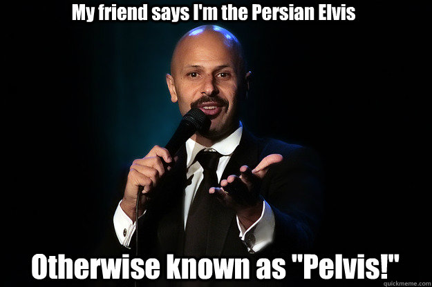 My friend says I'm the Persian Elvis Otherwise known as