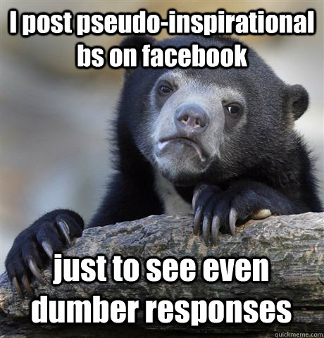 I post pseudo-inspirational bs on facebook just to see even dumber responses  - I post pseudo-inspirational bs on facebook just to see even dumber responses   Confession Bear