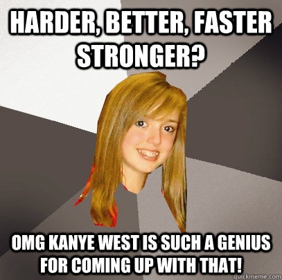 Harder, better, faster stronger? OMG Kanye West is such a genius for coming up with that! - Harder, better, faster stronger? OMG Kanye West is such a genius for coming up with that!  Musically Oblivious 8th Grader