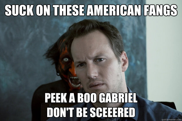 Suck on these American Fangs Peek A Boo Gabriel Don't be sceeered  Obvious Insidious Demon