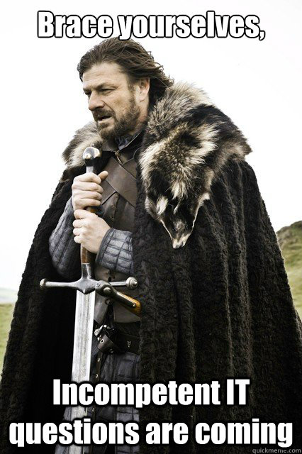 Brace yourselves, Incompetent IT questions are coming
