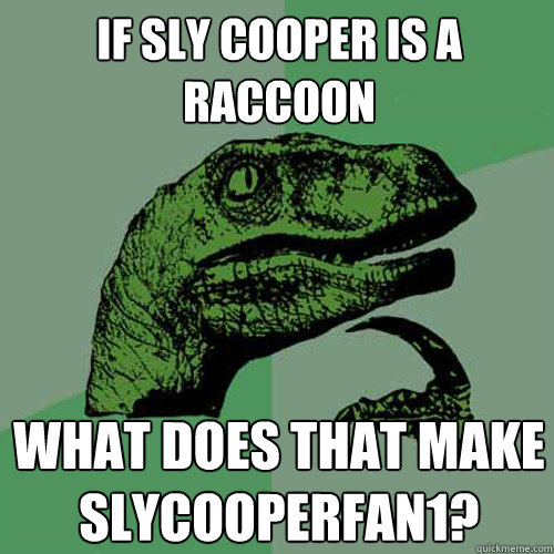 If Sly Cooper is a raccoon What does that make SlyCooperFan1?  Philosoraptor