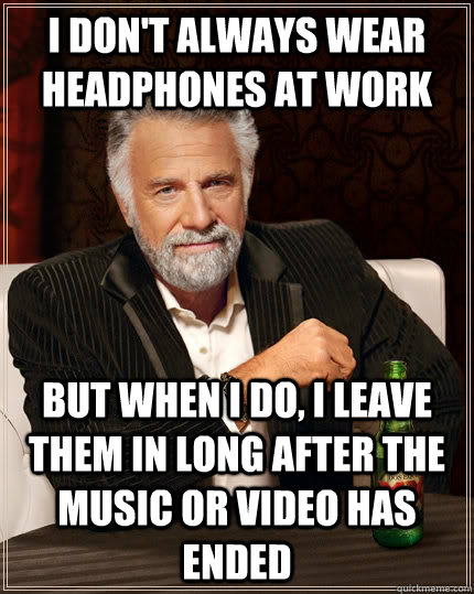 I don't always wear headphones at work but when i do, i leave them in long after the music or video has ended - I don't always wear headphones at work but when i do, i leave them in long after the music or video has ended  The Most Interesting Man In The World