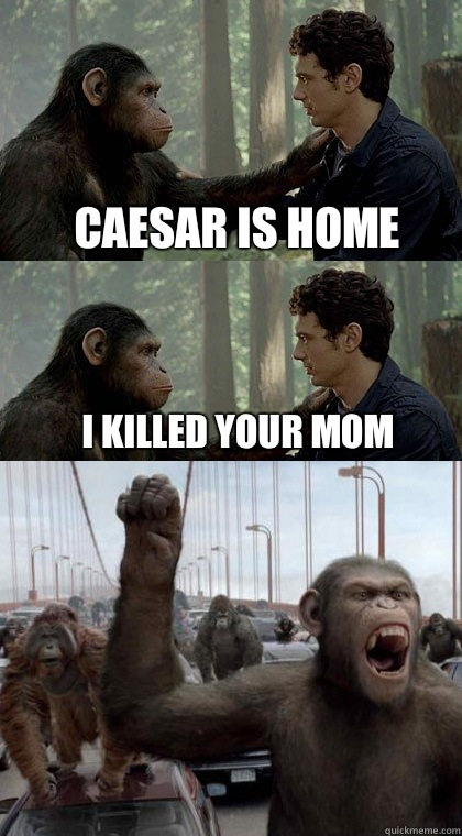 Caesar is home I killed your mom