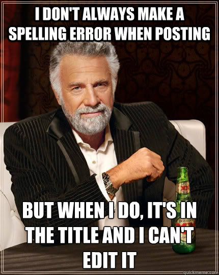 i don't always make a spelling error when posting but when i do, it's in the title and I can't edit it  The Most Interesting Man In The World