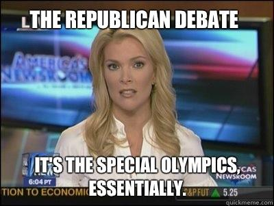 The republican debate It's the special Olympics, essentially. - The republican debate It's the special Olympics, essentially.  Megyn Kelly