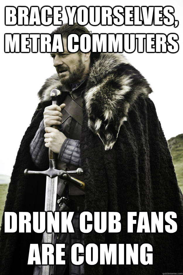 Brace yourselves, Metra commuters Drunk Cub Fans Are Coming - Brace yourselves, Metra commuters Drunk Cub Fans Are Coming  Winter is coming