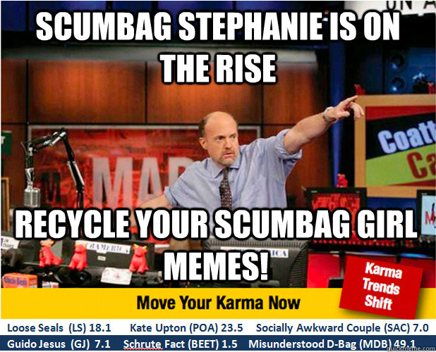 Scumbag stephanie is on the rise recycle your scumbag girl memes! - Scumbag stephanie is on the rise recycle your scumbag girl memes!  Jim Kramer with updated ticker