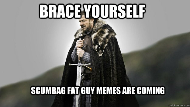 Brace yourself Scumbag fat guy memes are coming - Brace yourself Scumbag fat guy memes are coming  Ned stark winter is coming