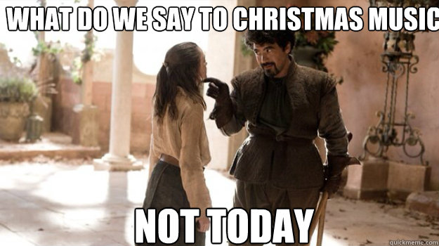 What do we say to Christmas music NOT TODAY