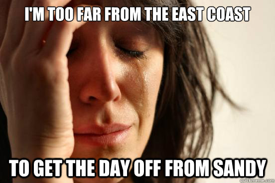 I'm too far from the east coast To get the day off from Sandy - I'm too far from the east coast To get the day off from Sandy  First World Problems