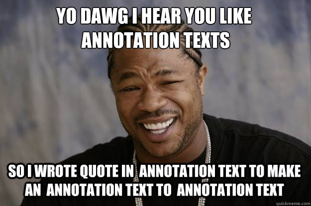 YO DAWG I HEAR YOU LIKE   annotation texts SO I WROTE quote in  annotation text to make an  annotation text to  annotation text - YO DAWG I HEAR YOU LIKE   annotation texts SO I WROTE quote in  annotation text to make an  annotation text to  annotation text  Xzibit meme