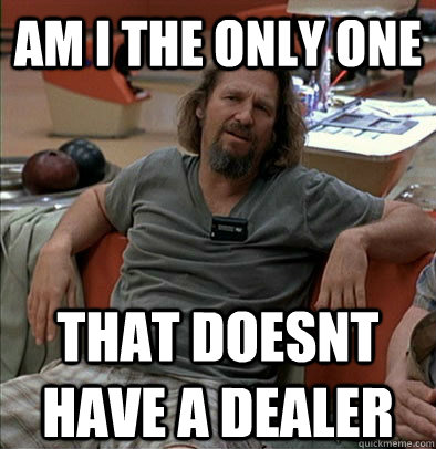 am i the only one that doesnt have a dealer - am i the only one that doesnt have a dealer  The Dude