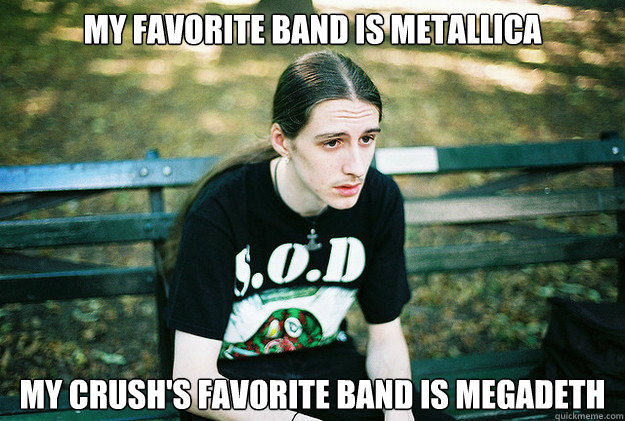My favorite band is Metallica my crush's favorite band is megadeth - My favorite band is Metallica my crush's favorite band is megadeth  First World Metal Problems