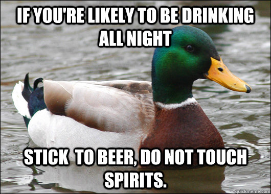 If you're likely to be drinking all night Stick  to beer, do not touch spirits. - If you're likely to be drinking all night Stick  to beer, do not touch spirits.  Actual Advice Mallard
