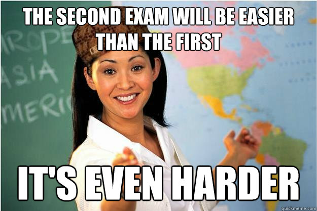 The second exam will be easier than the first It's even harder - The second exam will be easier than the first It's even harder  Scumbag Teacher