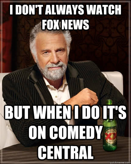 I don't always watch Fox news but when I do it's on comedy central - I don't always watch Fox news but when I do it's on comedy central  The Most Interesting Man In The World
